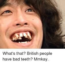Bad Teeth Meme - what s that british people have bad teeth mmkay meme on me me