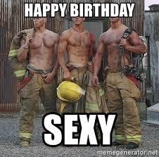 Sexy Birthday Memes - happy birthday sexy sexy firefighter meme generator
