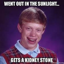 Kidney Stones Meme - went out in the sunlight gets a kidney stone bad luck brian