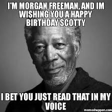 Scotty Meme - i m morgan freeman and im wishing you a happy birthday scotty i bet