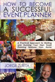 how to become an event planner how to become a successful event planner jorge zurita