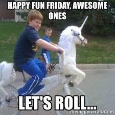 Fun Friday Meme - happy fun friday awesome ones let s roll unicorn meme