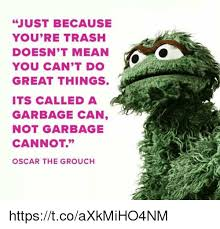 Oscar The Grouch Meme - just because you re trash doesn t mean you can t do great things