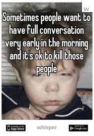 Morning People Meme - people want to have full conversation very early in the morning and