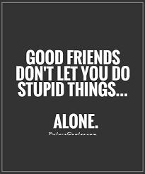 friends don t let you do stupid things alone picture quotes