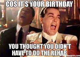 Rehab Meme - cos it s your birthday you thought you didn t have to do the rehab