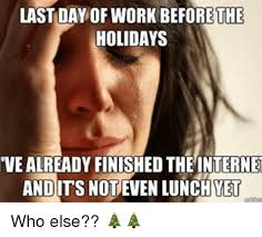 Last Day Of Work Meme - last day of work before the holidays vealready finished the