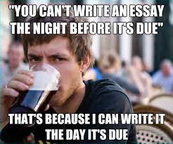 Memes About Writing Papers - you cant write an essay the night before its due thats lazy
