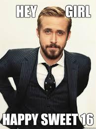 Sweet 16 Meme - hey girl happy sweet 16 ryan gosling happy birthday quickmeme