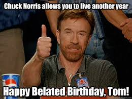 Belated Birthday Meme - chuck norris allows you to live another year happy belated