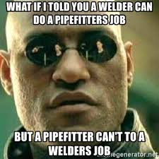 Pipefitter Memes - what if i told you a welder can do a pipefitters job but a