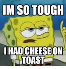 im so tough i hadcheeseon toast toast meme on me me