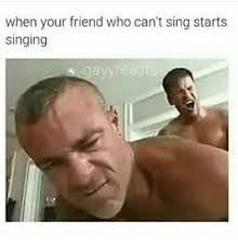 Singing Meme - when your friend who can t sing starts singing meme on me me
