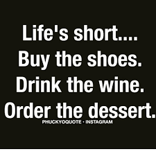 Buy All The Shoes Meme - life s short buy the shoes drink the wine order the dessert meme
