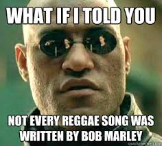 Reggae Meme - what if i told you not every reggae song was written by bob marley