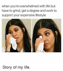 Overwhelmed Memes - when you re overwhelmed with life but have to grind get a degree and