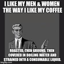 My Meme Maker - kill yourself guy i like my men women the way i like my coffee