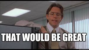 That Would Be Great Meme - that would be great officespace quickmeme