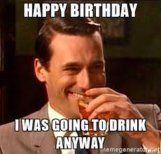 Meme Mad - happy birthday i was going to drink anyway mad men 2 meme