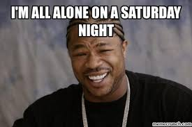 All Alone Meme - m all alone on a saturday night