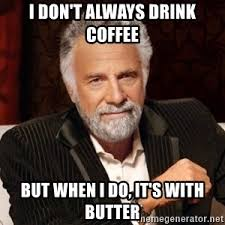 World S Most Interesting Man Meme - i don t always drink coffee but when i do it s with butter