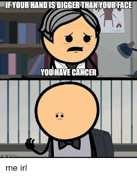 Cancer Face Meme - ifyourhandisbiggerthanyour face you have cancer inngflipcom me irl