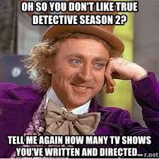 True Detective Season 2 Meme - oh so you don t like true detective season 2 tell me again how many