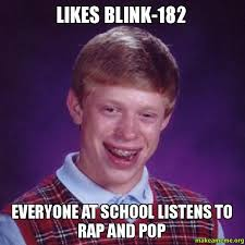 Blink 182 Meme - likes blink 182 everyone at school listens to rap and pop make a