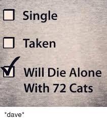 Single Taken Meme - single taken will die alone with 72 cats dave cats meme on