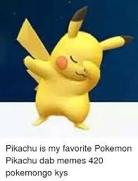 Favorite Pokemon Meme - pikachu is my favorite pokemon pikachu dab memes 420 pokemongo kys