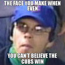Win Meme - the face you make when even you can t believe the cubs win meme