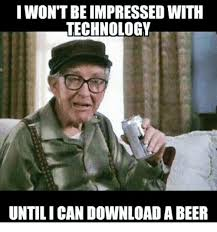 Technology Meme - i wontbe impressed with technology untilican download a beer beer
