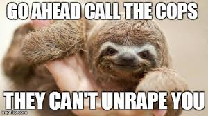Sloth Rape Meme - go ahead call the cops they can t unrape you funny sloth rape
