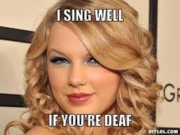Deaf Meme - vh taylor swift meme generator i sing well if you re deaf c0f3bd