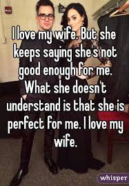 I Love My Wife Meme - love my wife but she keeps saying she s not good enough for me