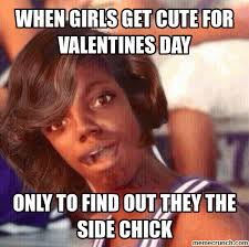 Side Chick Meme - when girls get cute for valentines day only to find out they the