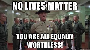 Full Metal Jacket Meme - no lives matter you are all equally worthless full metal jacket