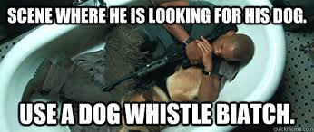 Legend Memes - scene where he is looking for his dog use a dog whistle biatch i