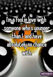 a fool in love m a fool in love with someone who s younger than i and have