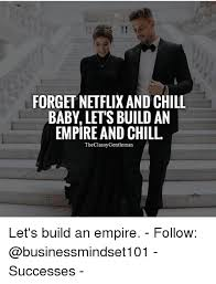 Build A Meme - forget netflix and chill baby lets build an empire and chill the