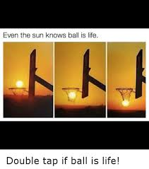 Ball Is Life Meme - even the sun knows ball is life double tap if ball is life ball
