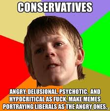 Fuck School Memes - conservatives angry delusional psychotic and hypocritical as