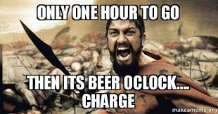 Beer O Clock Meme - only one hour to go then its beer oclock charge the 300