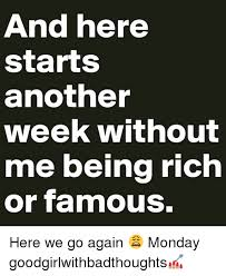 Here We Go Again Meme - and here starts another week without me being rich or famous here