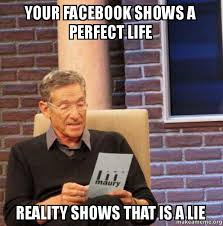How To Make A Facebook Meme - your facebook shows a perfect life reality shows that is a lie