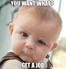 Get A Job Meme - you want what get a job meme skeptical baby 26663 memeshappen