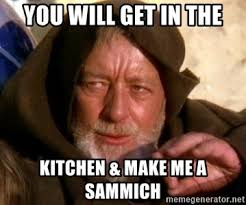 Make Me A Sammich Meme - you will get in the kitchen make me a sammich jedi knight meme