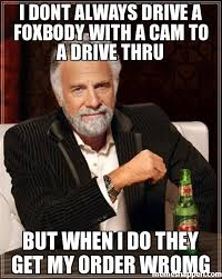 Cam Meme - i dont always drive a foxbody with a cam to a drive thru but when i