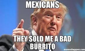 Burrito Meme - mexicans they sold me a bad burrito meme donald trump 45820