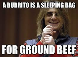 Burrito Meme - a burrito is a sleeping bag for ground beef mitch hedberg meme